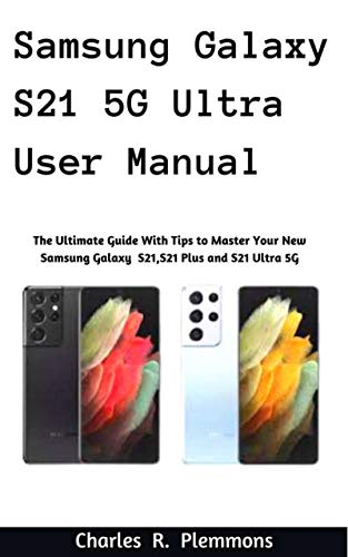 Samsung Galaxy S21 5G Ultra User Manual: The Ultimate Guide with Tips to Master Your New Samsung Galaxy S21, S21 Plus and S21 Ultra 5G