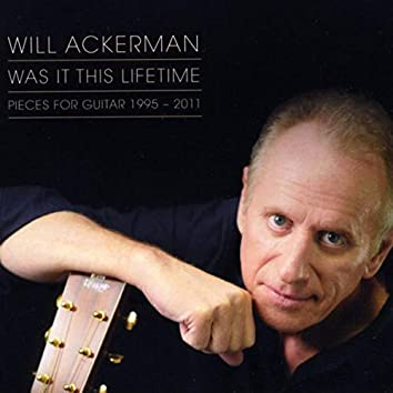 Was It This Lifetime: Pieces for Guitar (1991-2011)