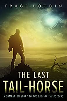 The Last Tail-Horse: A Companion Story to The Last of the Ageless (The Ageless Post-Apocalypse Book 1) by [Traci Loudin]