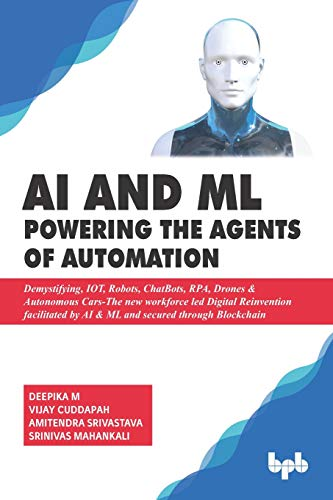AI & ML - Powering the Agents of Automation: Demystifying, IOT, Robots, ChatBots, RPA, Drones & Autonomous Cars- The new workforce led Digital ... by AI & ML and secured through Blockchain