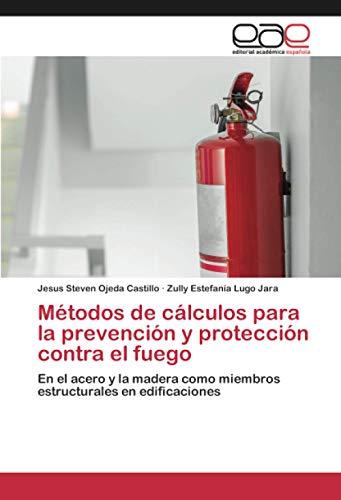 Métodos de cálculos para la prevención y protección contra el fuego: En el acero y la madera como miembros estructurales en edificaciones
