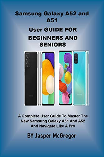 Samsung Galaxy A52 and A51 User Guide for Beginners and Seniors: A Complete User Guide to Master The New Samsung Galaxy A51 And A52 And Navigate Like A Pro (English Edition)