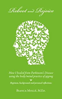 Reboot & Rejoice: How I Healed from Parkinson's Disease Using the Body/Mind Practice of Qigong: Regimen, Background, and Personal Reflections