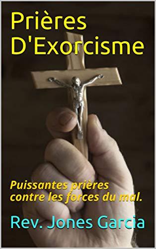 Prières D'Exorcisme: Puissantes prières contre les forces du mal. (French Edition)