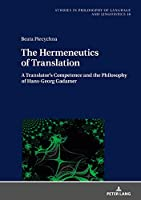 The Hermeneutics of Translation: A Translator's Competence and the Philosophy of Hans-Georg Gadamer (Studies in Philosophy of Language and Linguistics)