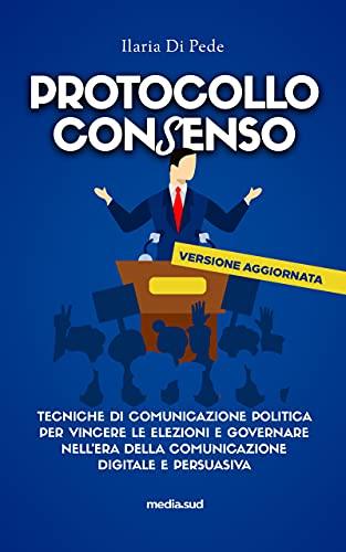 Protocollo Consenso: Tecniche di comunicazione politica per vincere le elezioni e governare nell'era della comunicazione digitale e persuasiva
