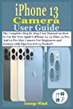 iPhone 13 Camera User Guide: The Complete Step By Step User Manual on How to Use the New Apple's iPhone 13, 13 Mini, 13 Pro, And 13 Pro Max Camera For Beginners and Seniors with Tips For iOS 15 ProRaW