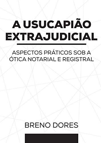 A USUCAPIÃO EXTRAJUDICIAL: ASPECTOS PRÁTICOS SOB A ÓTICA NOTARIAL E REGISTRAL