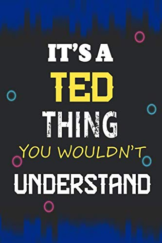 It's a Ted Thing you wouldn't understand: Lined Notebook Gift for Ted. Notebook / Diary / Thanksgiving & Birthday Gift for Ted