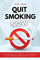 Quit Smoking Now: The Ultimate Guide to Stop Smoking and Prevent Smoking Cravings
