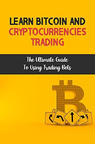 Learn Bitcoin And Cryptocurrencies Trading: The Ultimate Guide To Using Trading Bots: Use Margin Trading Features (English Edition)