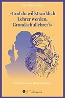 UND DU WILLST WIRKLICH LEHRER WERDEN, GRUNDSCHULLEHRER?: Ansichten einer Uneinsichtigen (Globus)