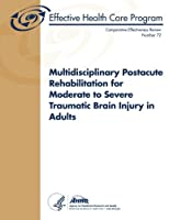 Multidisciplinary Postacute Rehabilitation for Moderate to Severe Traumatic Brain Injury in Adults (Comparative Effectiveness Review)