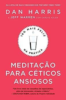 Meditação para céticos ansiosos: 10% mais feliz na prática por [Dan Harris, Jeff Warren]
