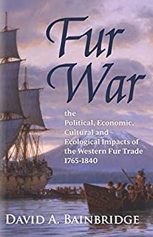 Fur War: The Political, Economic, Cultural and Ecological Impacts of the Western Fur Trade 1765–1840 by [David A. Bainbridge]