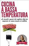 CUCINA A BASSA TEMPERATURA: Le tecniche segrete dei migliori chef per imparare la nuova tecnica di...