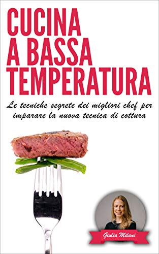 CUCINA A BASSA TEMPERATURA: Le tecniche segrete dei migliori chef per imparare la nuova tecnica di cottura (Cucina e ricette Vol. 1)