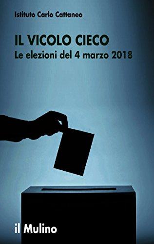 Il vicolo cieco: Le elezioni del 4 marzo 2018 (Ricerche e studi dell'Istituto C. Cattaneo) (Italian Edition)
