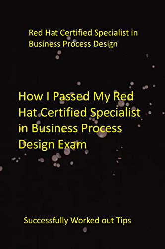 How I Passed My Red Hat Certified Specialist in Business Process Design Exam: Successfully Worked out Tips (English Edition)
