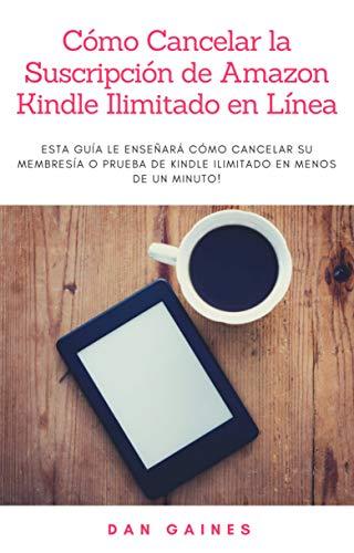 Cómo Cancelar la Suscripción de Amazon Kindle Ilimitado en Línea: Esta guía le enseñará cómo cancelar su membresía o prueba de Kindle Ilimitado en menos de un minuto! (Spanish Edition)