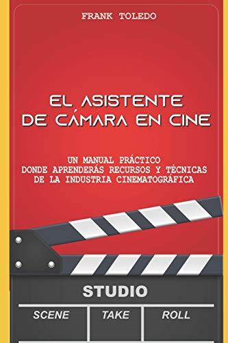 El asistente de cámara en cine: Un manual práctico donde aprenderás recursos y técnicas de la industria cinematográfica.