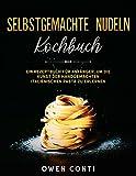 Selbstgemachte Nudeln Kochbuch: Ein Rezeptbuch für Anfänger, um die Kunst der Handgemachten Italienischen Pasta zu Erlernen