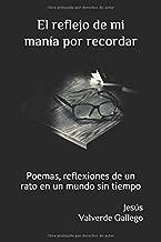 El reflejo de mi manía por recordar: Poemas, reflexiones de un rato en un mundo sin tiempo (Spanish Edition)