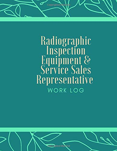 Radiographic Inspection Equipment & Service Sales Representative Work Log: Work Log, Work Diary, Daily Logs, Office Supplies, Stationary, Business and ... Women, Adults, Students, (Work Logs, Band 94)