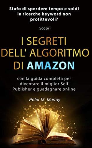 AMAZON: Stufo di sprecare tempo e soldi in ricerche keyword non profittevoli?Scopri i segreti dell'algoritmo di Amazon con la guida completa per diventare il miglior self publisher e guadagnare online