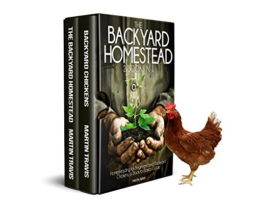 The Backyard Homestead: 2 books in 1: Homesteading for Beginners and Backyard Chickens, a Back-to-Basics Guide by [Martin Travis]