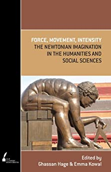 Force, Movement, Intensity: The Newtonian imagination in the Humanities and Social Sciences by [Ghassan Hage, Ghassan   Hage, Emma Kowal ]