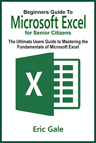 BEGINNERS GUIDE TO MICROSOFT EXCEL FOR SENIOR CITIZENS: The Ultimate Users Guide to Mastering the Fundamentals of Microsoft Excel
