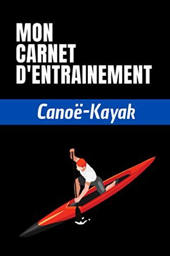 Mon carnet d'entrainement Canoë-Kayak: Planifiez vos entrainements et suivez vos progrès   100 pages personnalisables pour vos entrainements   Format ... pour les sportifs et amateurs de Canoë-Kayak