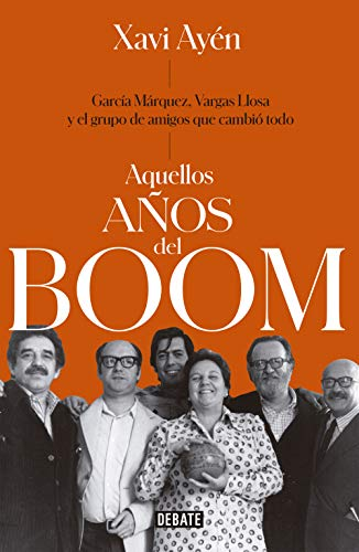 Aquellos años del boom: García Márquez, Vargas Llosa y el