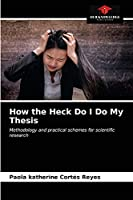 How the Heck Do I Do My Thesis: Methodology and practical schemes for scientific research