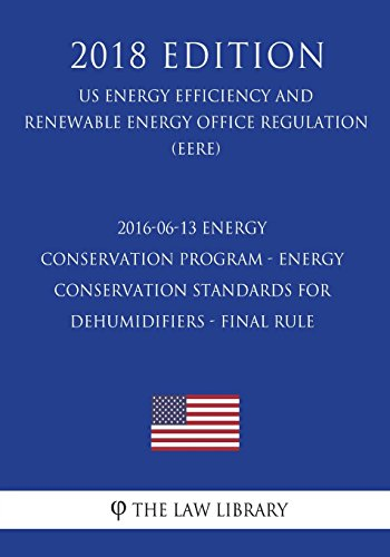 2016-06-13 Energy Conservation Program - Energy Conservation Standards for Dehumidifiers - Final rule (US Energy Efficiency and Renewable Energy Office Regulation) (EERE) (2018 Edition)