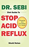 DR. SEBI DIET GUIDE TO STOP ACID REFLUX: Dropping Acid Completely In 4 weeks - How To Naturally Watch And Relieve Acid Reflux / GERD, And Heartburn In 28 Days Through Dr. Sebi Acid Reflux Diet