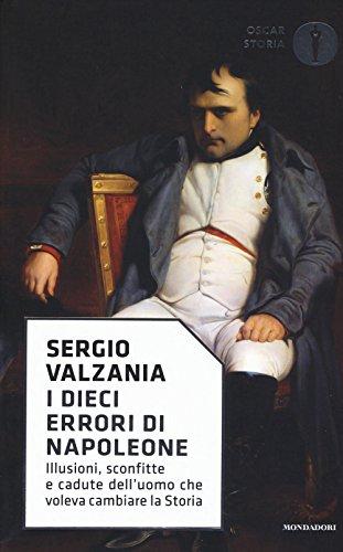 I dieci errori di Napoleone. Illusioni, sconfitte e cadute dell'uomo che voleva cambiare la storia