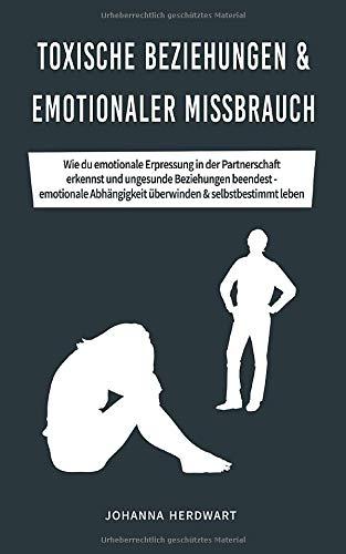 Toxische Beziehungen & emotionaler Missbrauch: Wie du emotionale Erpressung in der Partnerschaft erkennst und ungesunde Beziehungen beendest - emotionale Abhängigkeit überwinden & selbstbestimmt leben