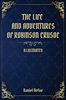The Life and Adventures of Robinson Crusoe: (Illustrated)
