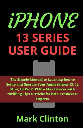 iPHONE 13 SERIES USER GUIDE: The Simple Manual to Learning how to Setup and Operate Your Apple iPhone 13, 13 Mini, 13 Pro & 13 Pro Max Devices with thrilling Tips & Tricks for both Freshers & Experts