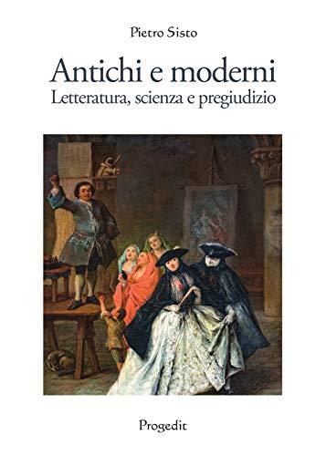 Antichi e moderni. Letteratura, scienza, pregiudizio