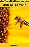 Come mantenere le api da miele: una guida per principianti all'allevamento delle api da miele, contiene tutte le informazioni necessarie per iniziare.