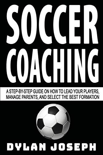 Soccer Coaching: A Step-by-Step Guide on How to Lead Your Players, Manage Parents, and Select the Best Formation (Understand Soccer)