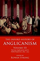 The Oxford History of Anglicanism: Partisan Anglicanism and Its Global Expansion, 1829-c. 1914