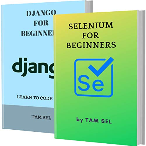 SELENIUM AND DJANGO FOR BEGINNERS: 2 BOOKS IN 1 - Learn Coding Fast! SELENIUM framework And DJANGO Crash Course, A QuickStart Guide, Tutorial Book by Program Examples, In Easy Steps!