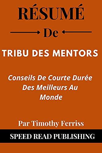 Couverture du livre Résumé De Tribu Des Mentors Par Timothy Ferriss: Conseils De Courte Durée Des Meilleurs Au Monde (Tribe of Mentors French Edition)