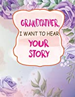 Grandfather I Want to Hear Your Story: Grandfather's Guided Journal to Share His Life and Lovely Childhood, Teenage to Tell Me Your Memories, Keepsake Questions. It Is the Perfect Beautiful Stories Book Gift Ideas for Grandad