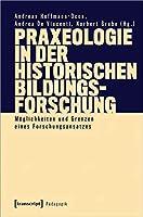 Praxeologie in der Historischen Bildungsforschung: Moeglichkeiten und Grenzen eines Forschungsansatzes