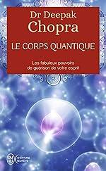 Le corps quantique - Le fabuleux pouvoir de guérison de votre esprit de Deepak Chopra